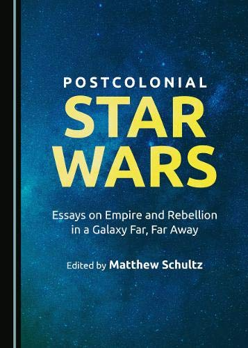 Post-Colonial Star Wars: Essays on Empire and Rebellion in a Galaxy Far, Far Away